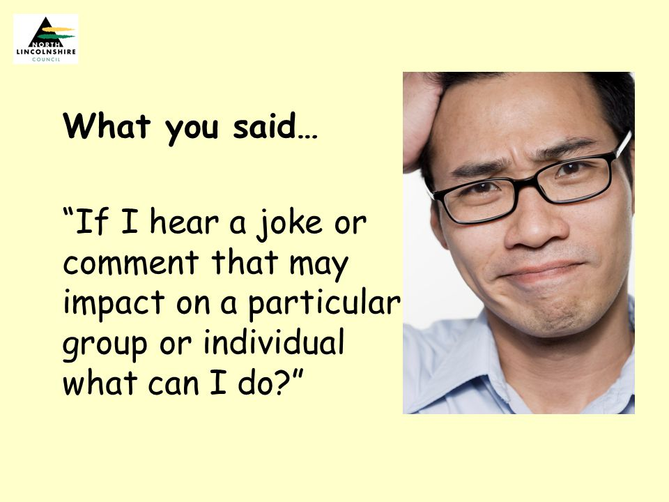 What you said… If I hear a joke or comment that may impact on a particular group or individual what can I do?