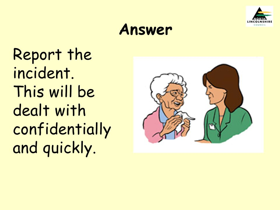 Answer Report the incident. This will be dealt with confidentially and quickly.
