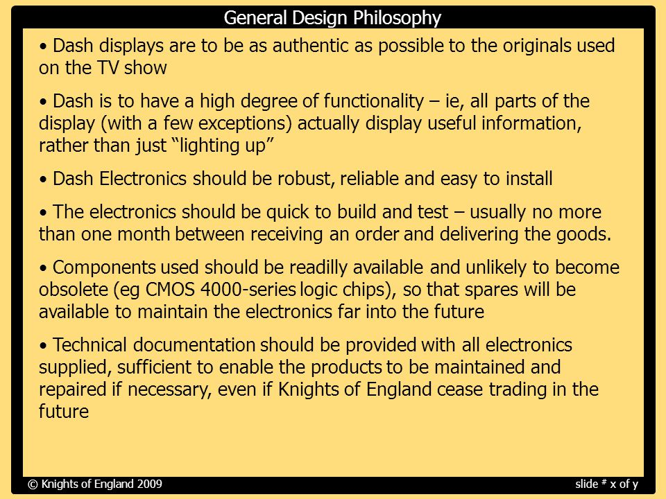 Overview - How the dash electronics is built up from a set of five modules The Basic Structure and Components of the Dash Modules - General Design Philosophy - Circuit Board and Electronics - Aluminum Overlay - Plexiglass Rear Cover How the Dash Modules are Fitted Into the Dash A Closer Look At Each Module and What it Does - DM1 (The Compass Display) - DM2 (The Speedo Display and Various Gages and Indicators) - DM3 (The Voice Display and Dash-Top Indicators ) - DM4 (The Tacho Display and Various Gages and Indicators) - DM5 (The Power Monitoring Display) Connections to the Dash and Changes Required to Vehicle Wiring © Knights of England 2009slide # x of y