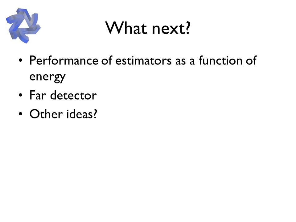 What next Performance of estimators as a function of energy Far detector Other ideas