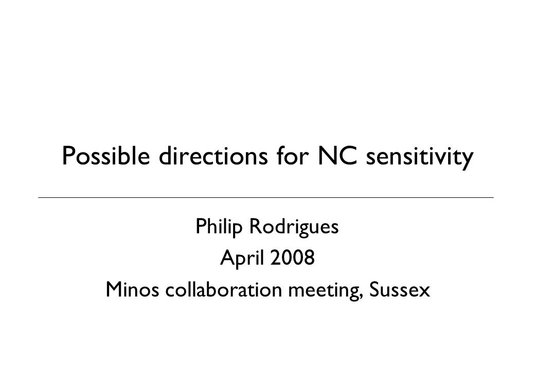 Possible directions for NC sensitivity Philip Rodrigues April 2008 Minos collaboration meeting, Sussex