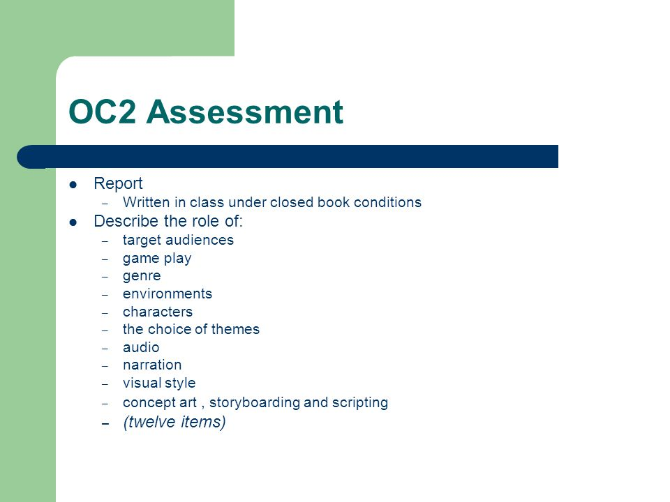 OC2 Assessment Report – Written in class under closed book conditions Describe the role of: – target audiences – game play – genre – environments – ch