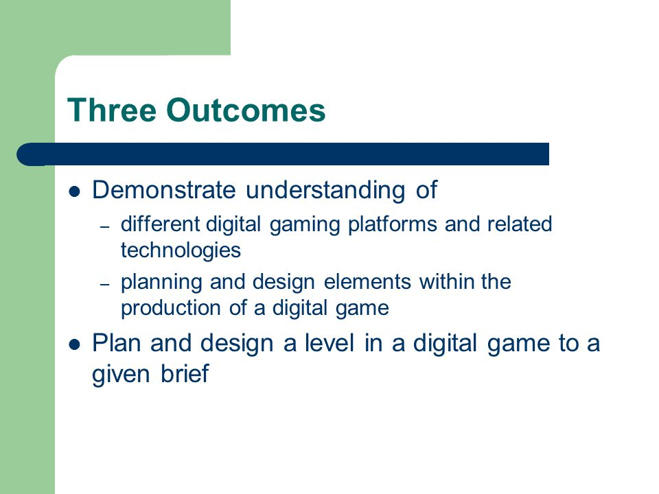 Three Outcomes Demonstrate understanding of – different digital gaming platforms and related technologies – planning and design elements within the pr
