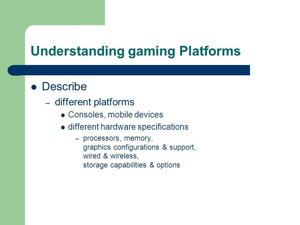 Understanding gaming Platforms Describe – different platforms Consoles, mobile devices different hardware specifications – processors, memory, graphic