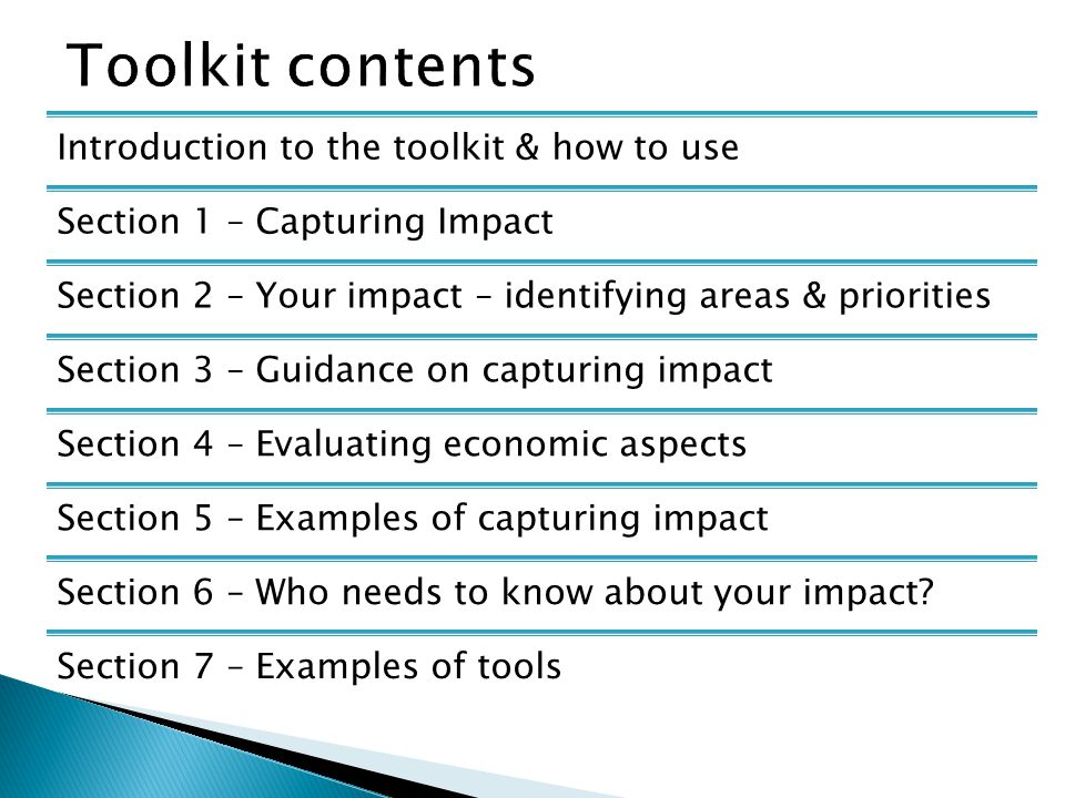 Introduction to the toolkit & how to use Section 1 – Capturing Impact Section 2 – Your impact – identifying areas & priorities Section 3 – Guidance on capturing impact Section 4 – Evaluating economic aspects Section 5 – Examples of capturing impact Section 6 – Who needs to know about your impact.