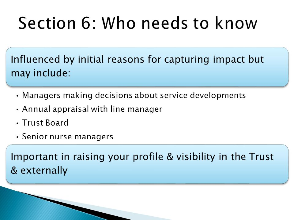 Influenced by initial reasons for capturing impact but may include: Managers making decisions about service developments Annual appraisal with line manager Trust Board Senior nurse managers Important in raising your profile & visibility in the Trust & externally