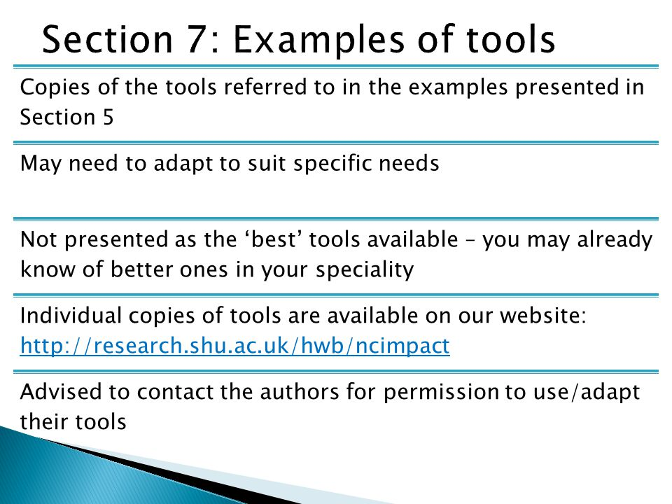 Copies of the tools referred to in the examples presented in Section 5 May need to adapt to suit specific needs Not presented as the 'best' tools available – you may already know of better ones in your speciality Individual copies of tools are available on our website: http://research.shu.ac.uk/hwb/ncimpact http://research.shu.ac.uk/hwb/ncimpact Advised to contact the authors for permission to use/adapt their tools