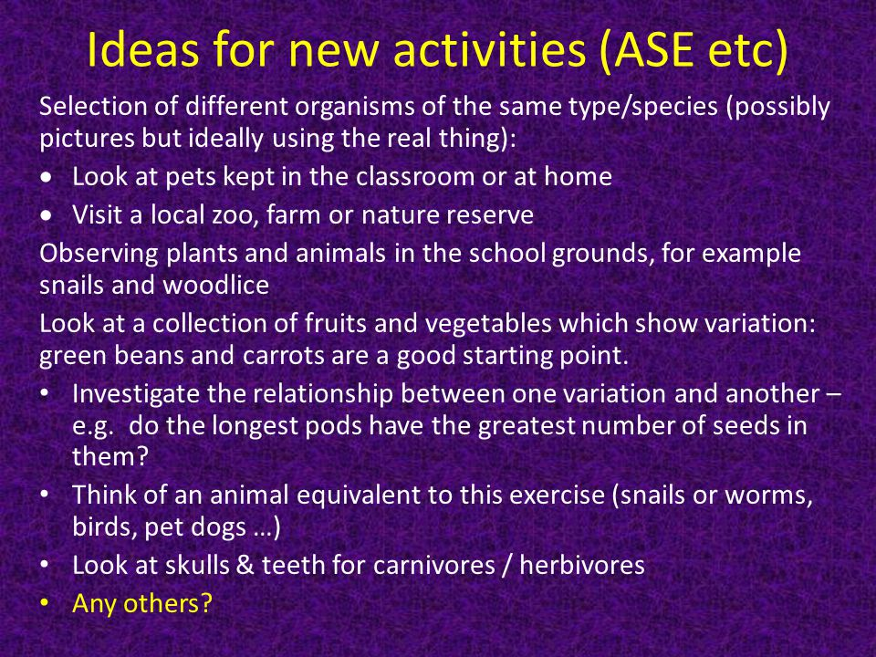 Ideas for new activities (ASE etc) Selection of different organisms of the same type/species (possibly pictures but ideally using the real thing):  Look at pets kept in the classroom or at home  Visit a local zoo, farm or nature reserve Observing plants and animals in the school grounds, for example snails and woodlice Look at a collection of fruits and vegetables which show variation: green beans and carrots are a good starting point.