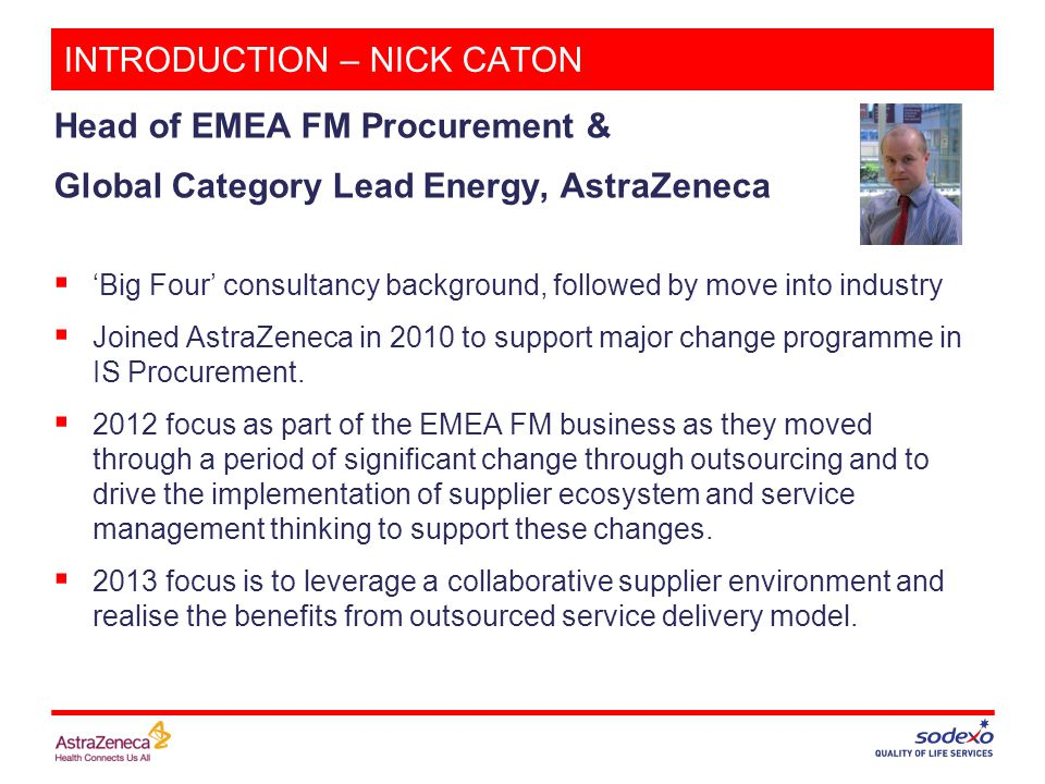 INTRODUCTION – NICK CATON Head of EMEA FM Procurement & Global Category Lead Energy, AstraZeneca  'Big Four' consultancy background, followed by move into industry  Joined AstraZeneca in 2010 to support major change programme in IS Procurement.