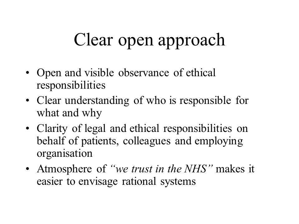 Clear open approach Open and visible observance of ethical responsibilities Clear understanding of who is responsible for what and why Clarity of legal and ethical responsibilities on behalf of patients, colleagues and employing organisation Atmosphere of we trust in the NHS makes it easier to envisage rational systems