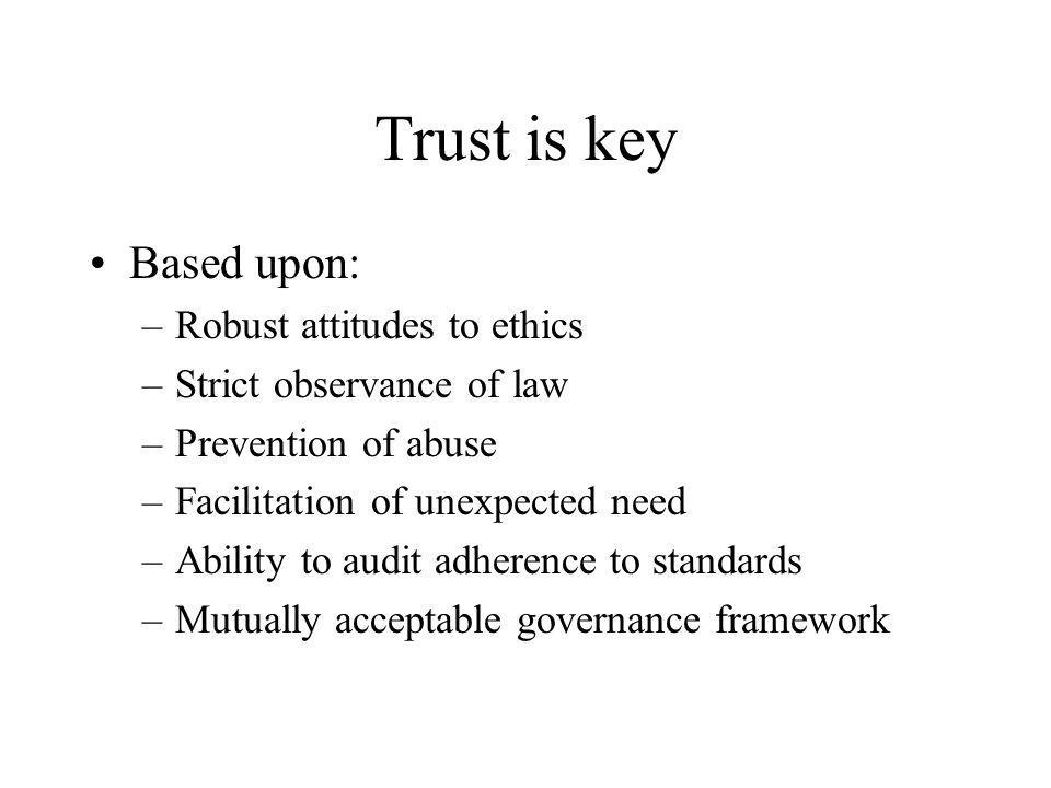 Trust is key Based upon: –Robust attitudes to ethics –Strict observance of law –Prevention of abuse –Facilitation of unexpected need –Ability to audit adherence to standards –Mutually acceptable governance framework