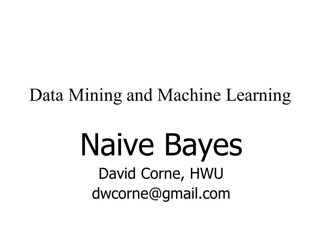 Data Mining and Machine Learning Naive Bayes David Corne, HWU dwcorne@gmail.com