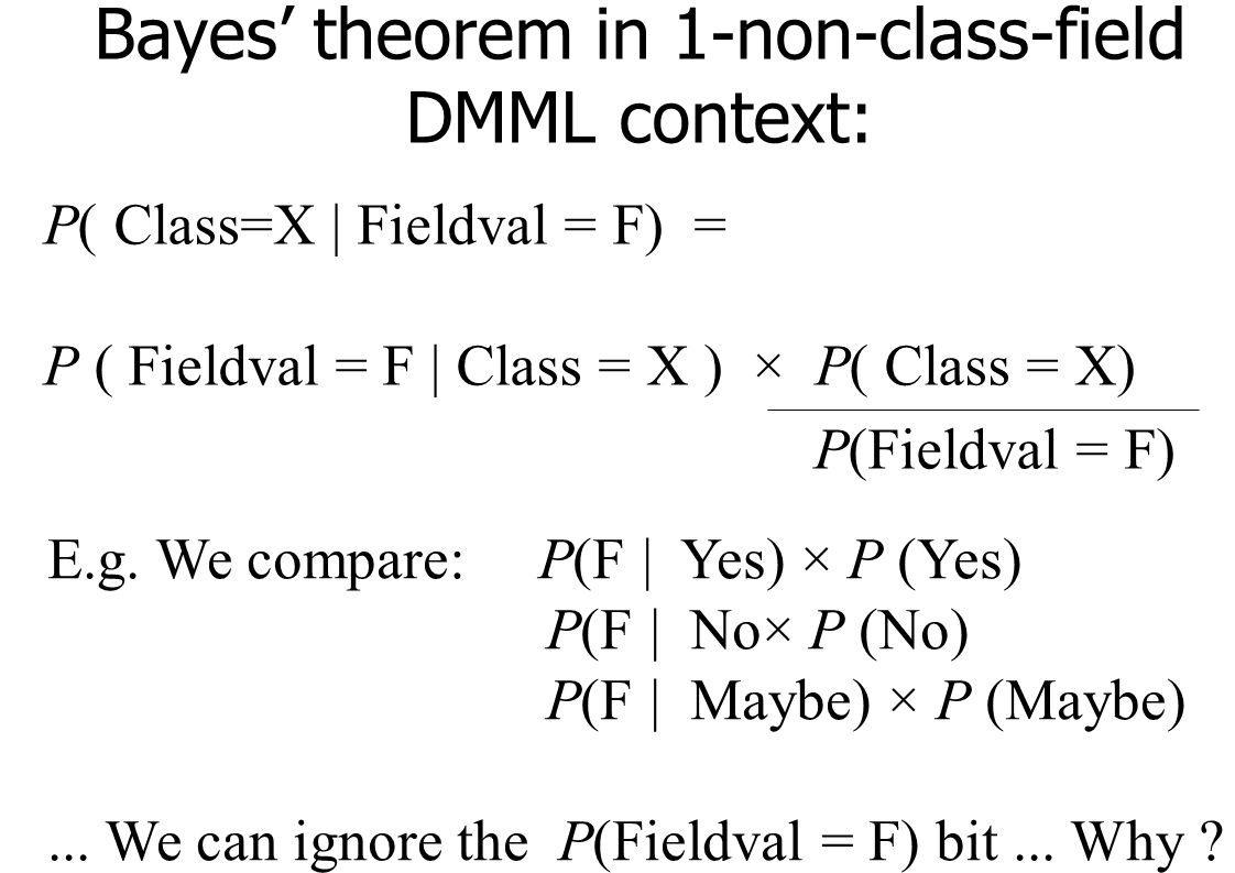 Bayes' theorem in 1-non-class-field DMML context: P( Class=X | Fieldval = F) = P ( Fieldval = F | Class = X ) × P( Class = X) P(Fieldval = F) E.g.