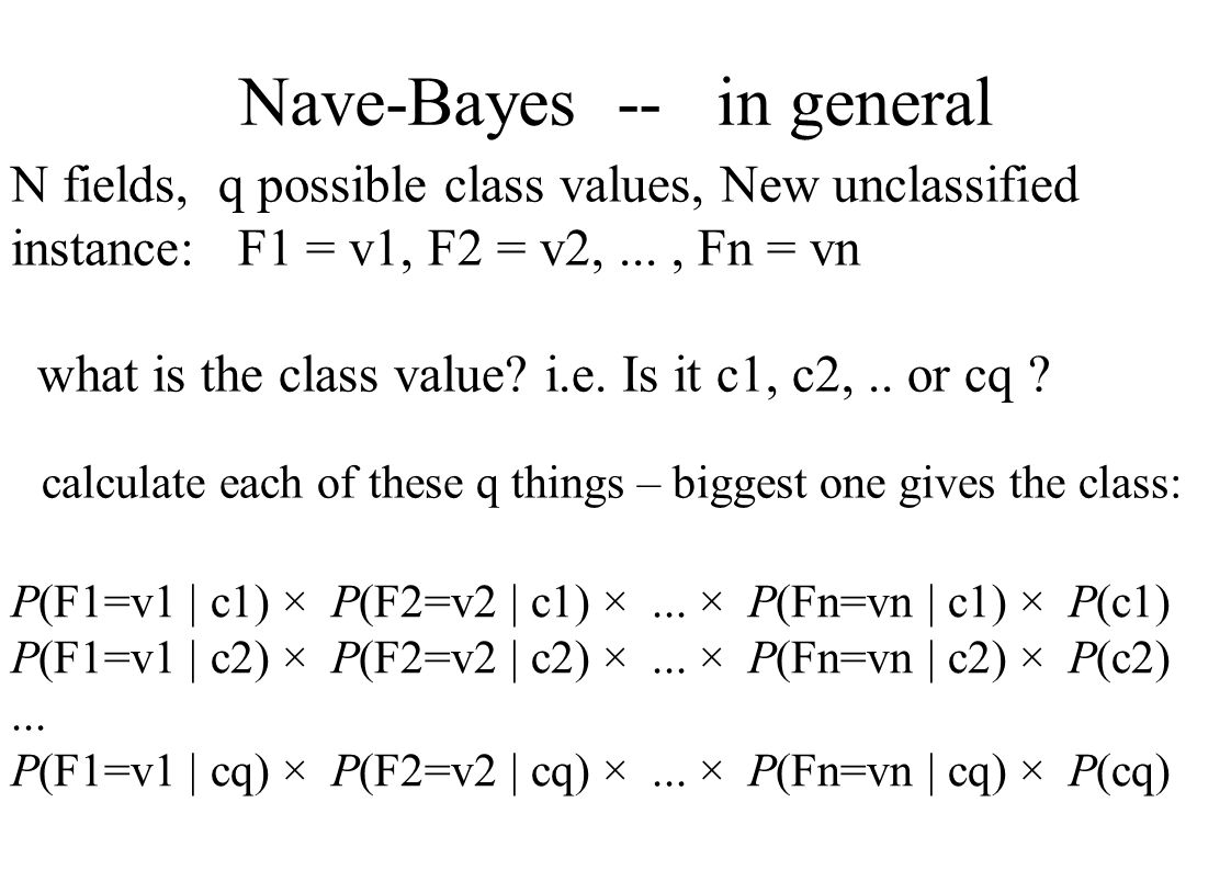 Nave-Bayes -- in general N fields, q possible class values, New unclassified instance: F1 = v1, F2 = v2,..., Fn = vn what is the class value.