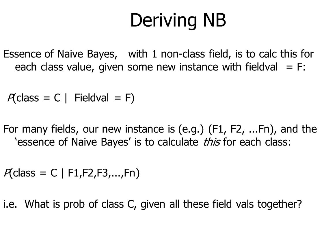 Deriving NB Essence of Naive Bayes, with 1 non-class field, is to calc this for each class value, given some new instance with fieldval = F: P(class = C | Fieldval = F) For many fields, our new instance is (e.g.) (F1, F2,...Fn), and the 'essence of Naive Bayes' is to calculate this for each class: P(class = C | F1,F2,F3,...,Fn) i.e.