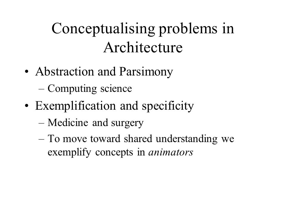 Conceptualising problems in Architecture Abstraction and Parsimony –Computing science Exemplification and specificity –Medicine and surgery –To move toward shared understanding we exemplify concepts in animators