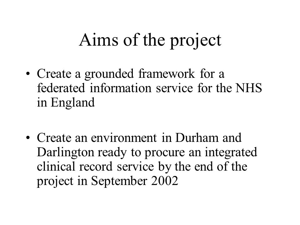 Aims of the project Create a grounded framework for a federated information service for the NHS in England Create an environment in Durham and Darling