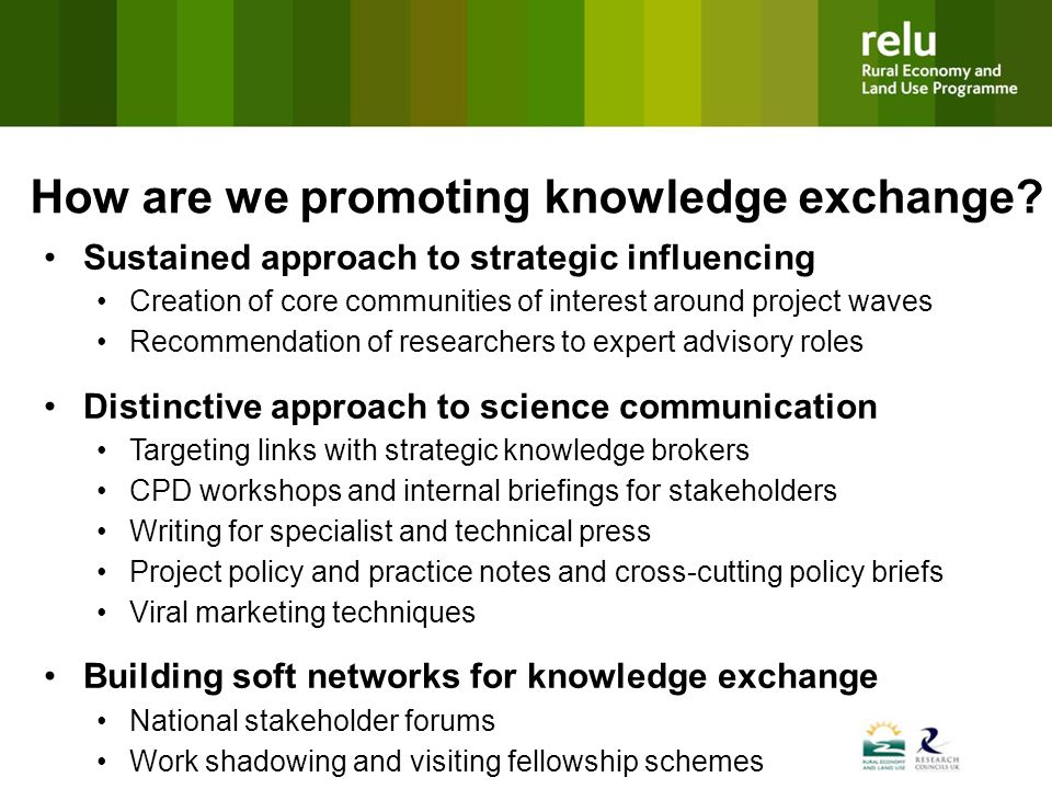 Sustained approach to strategic influencing Creation of core communities of interest around project waves Recommendation of researchers to expert advisory roles Distinctive approach to science communication Targeting links with strategic knowledge brokers CPD workshops and internal briefings for stakeholders Writing for specialist and technical press Project policy and practice notes and cross-cutting policy briefs Viral marketing techniques Building soft networks for knowledge exchange National stakeholder forums Work shadowing and visiting fellowship schemes How are we promoting knowledge exchange