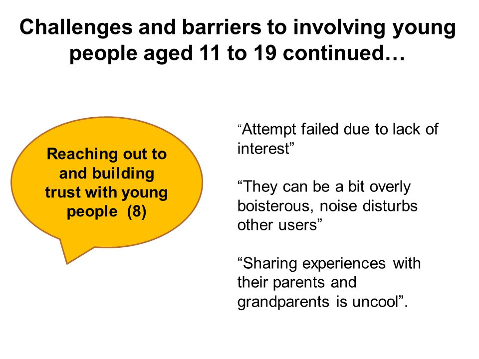 Challenges and barriers to involving young people aged 11 to 19 continued… Reaching out to and building trust with young people (8) Attempt failed due to lack of interest They can be a bit overly boisterous, noise disturbs other users Sharing experiences with their parents and grandparents is uncool .