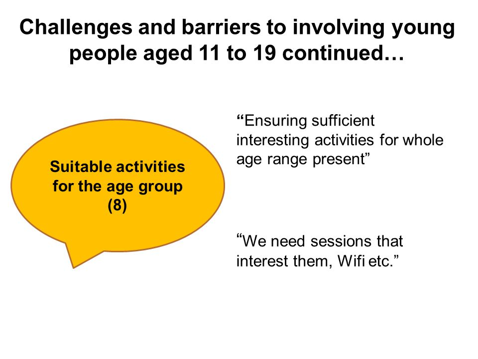 Challenges and barriers to involving young people aged 11 to 19 continued… Suitable activities for the age group (8) Ensuring sufficient interesting activities for whole age range present We need sessions that interest them, Wifi etc.