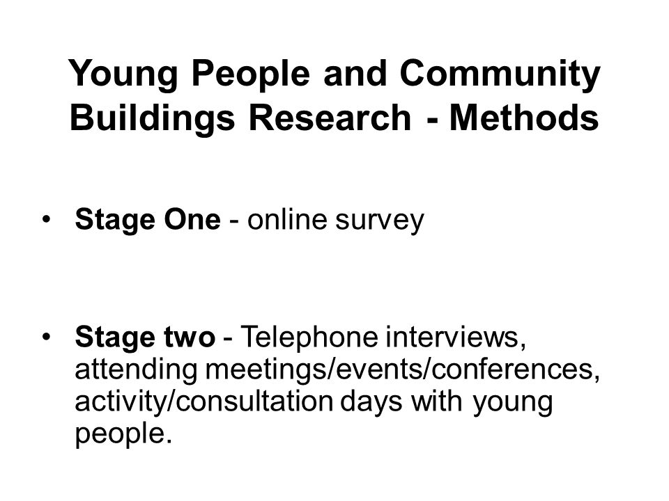 Young People and Community Buildings Research - Methods Stage One - online survey Stage two - Telephone interviews, attending meetings/events/conferences, activity/consultation days with young people.