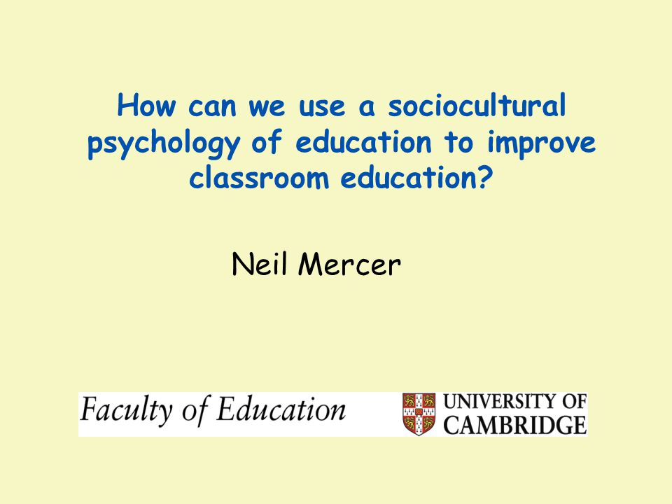 Neil Mercer How can we use a sociocultural psychology of education to improve classroom education?