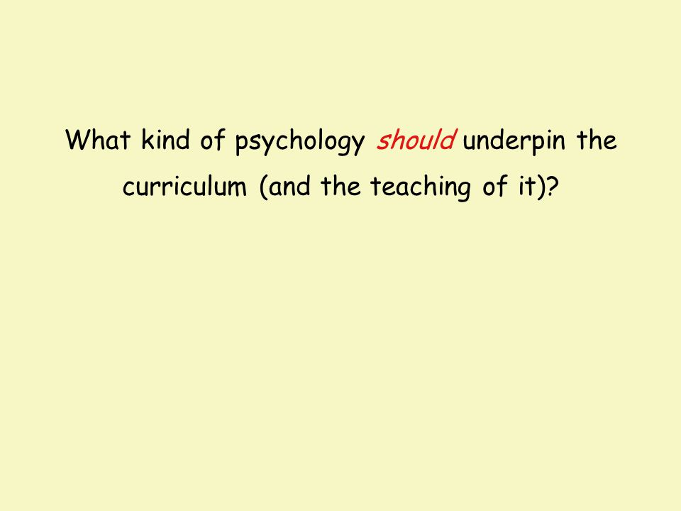 What kind of psychology should underpin the curriculum (and the teaching of it)?
