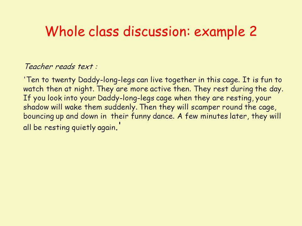 Whole class discussion: example 2 Teacher reads text : 'Ten to twenty Daddy-long-legs can live together in this cage. It is fun to watch then at night