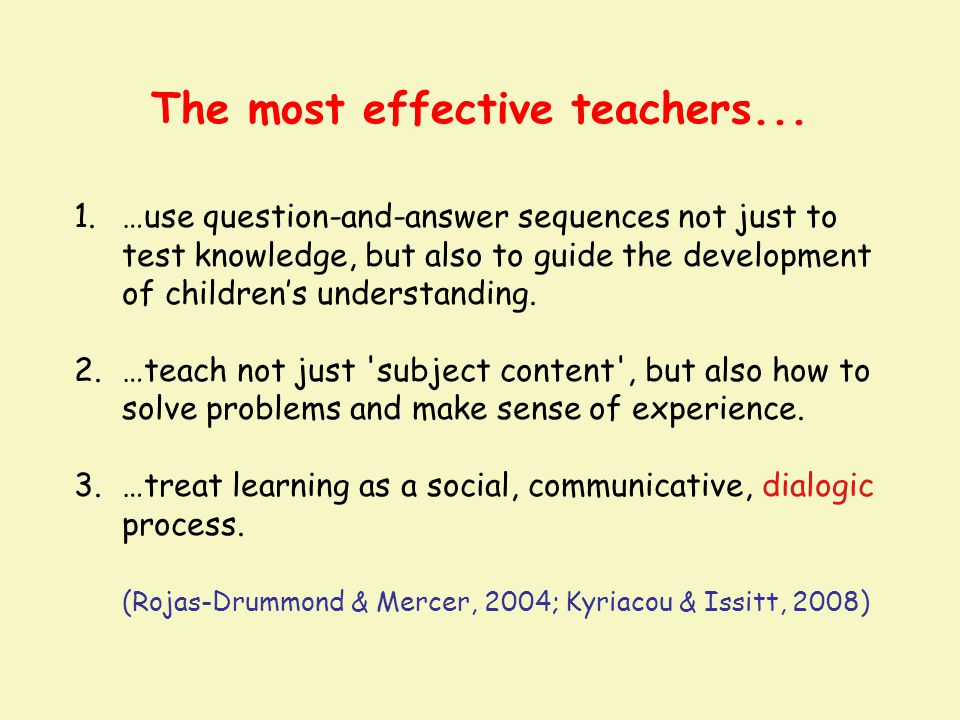 The most effective teachers... 1.…use question-and-answer sequences not just to test knowledge, but also to guide the development of children's unders