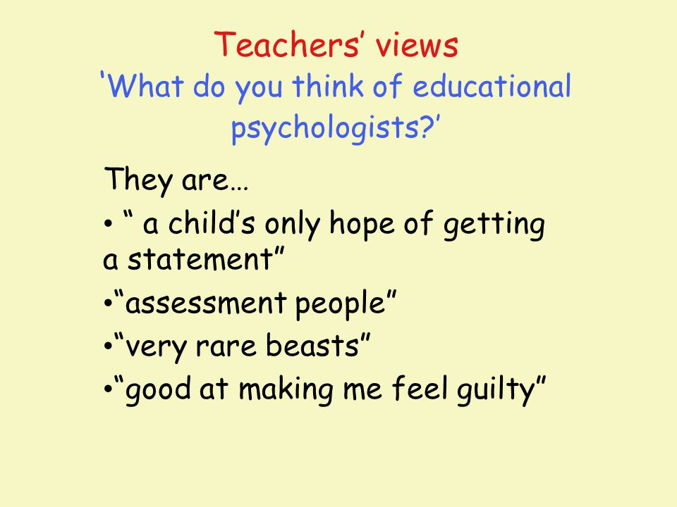 "Teachers' views ' What do you think of educational psychologists?' They are… "" a child's only hope of getting a statement"" ""assessment people"" ""very r"