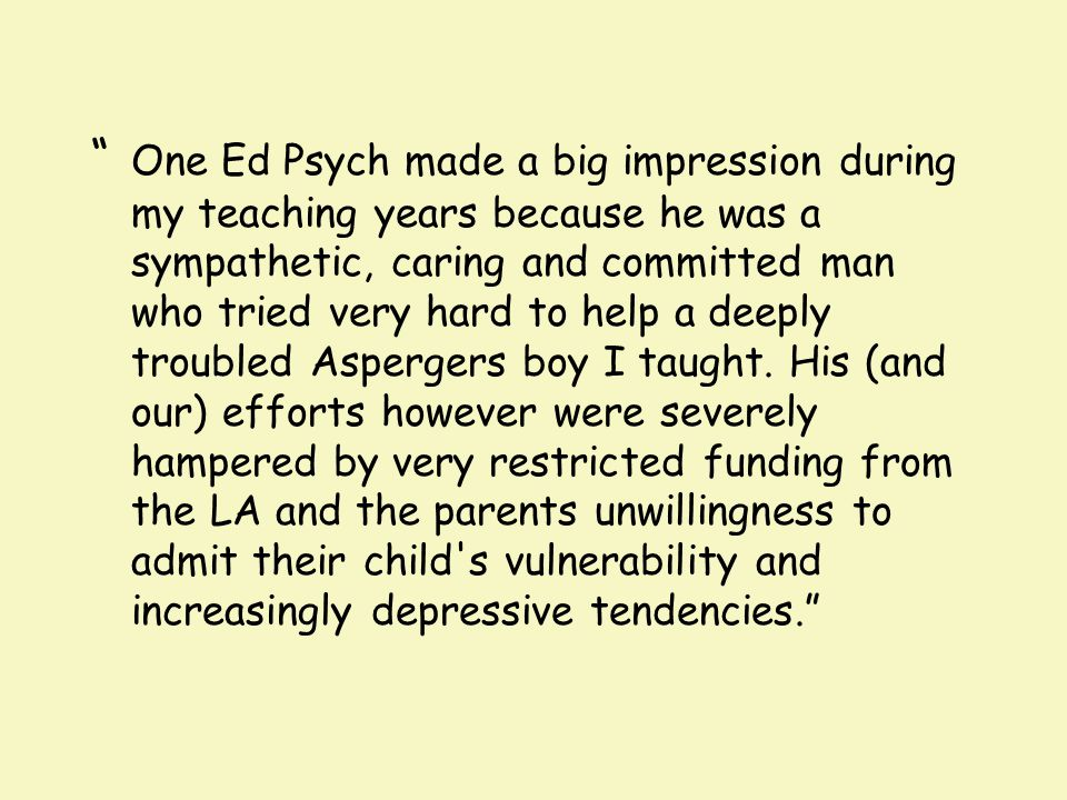 """ One Ed Psych made a big impression during my teaching years because he was a sympathetic, caring and committed man who tried very hard to help a dee"