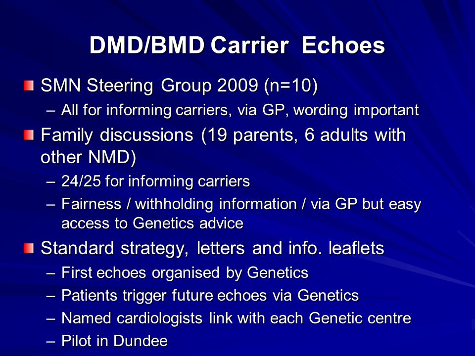 DMD/BMD Carrier Echoes SMN Steering Group 2009 (n=10) –All for informing carriers, via GP, wording important Family discussions (19 parents, 6 adults with other NMD) –24/25 for informing carriers –Fairness / withholding information / via GP but easy access to Genetics advice Standard strategy, letters and info.