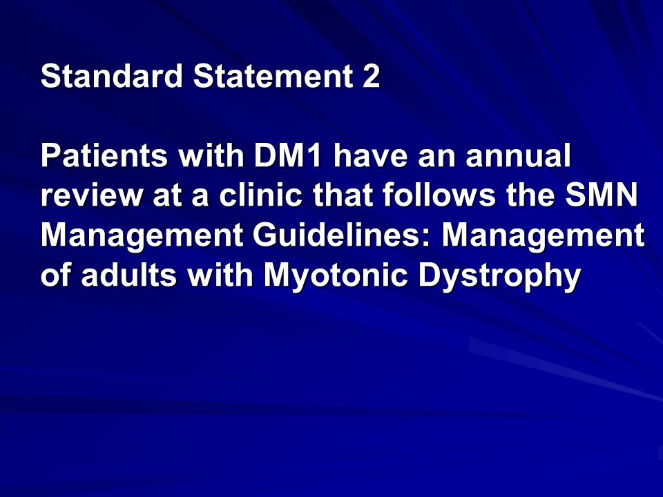 Standard Statement 2 Patients with DM1 have an annual review at a clinic that follows the SMN Management Guidelines: Management of adults with Myotonic Dystrophy