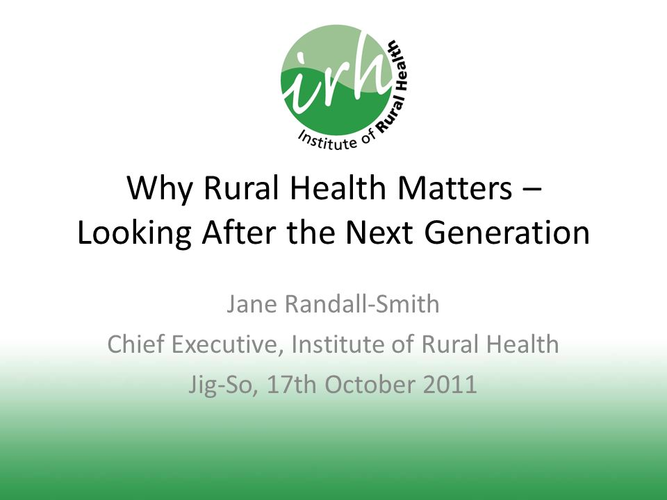 Why Rural Health Matters – Looking After the Next Generation Jane Randall-Smith Chief Executive, Institute of Rural Health Jig-So, 17th October 2011