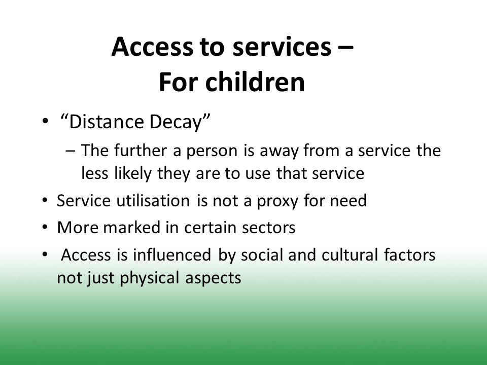 Access to services – For children Distance Decay –The further a person is away from a service the less likely they are to use that service Service utilisation is not a proxy for need More marked in certain sectors Access is influenced by social and cultural factors not just physical aspects