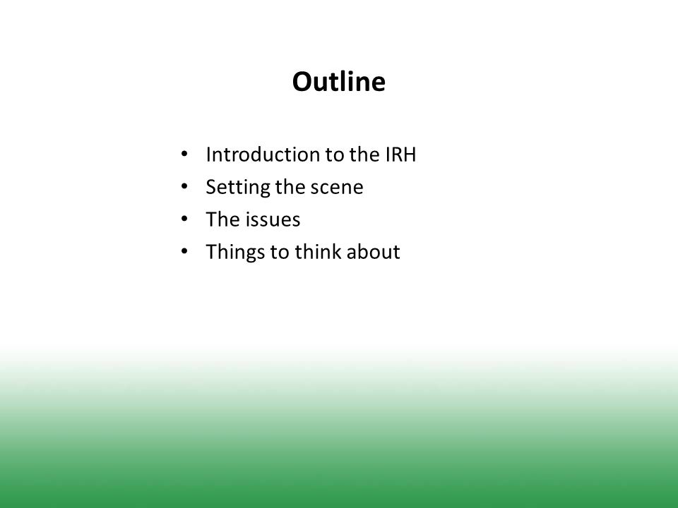 Outline Introduction to the IRH Setting the scene The issues Things to think about