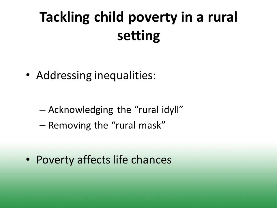 Tackling child poverty in a rural setting Addressing inequalities: – Acknowledging the rural idyll – Removing the rural mask Poverty affects life chances