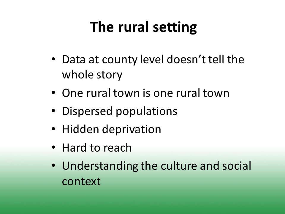 The rural setting Data at county level doesn't tell the whole story One rural town is one rural town Dispersed populations Hidden deprivation Hard to reach Understanding the culture and social context