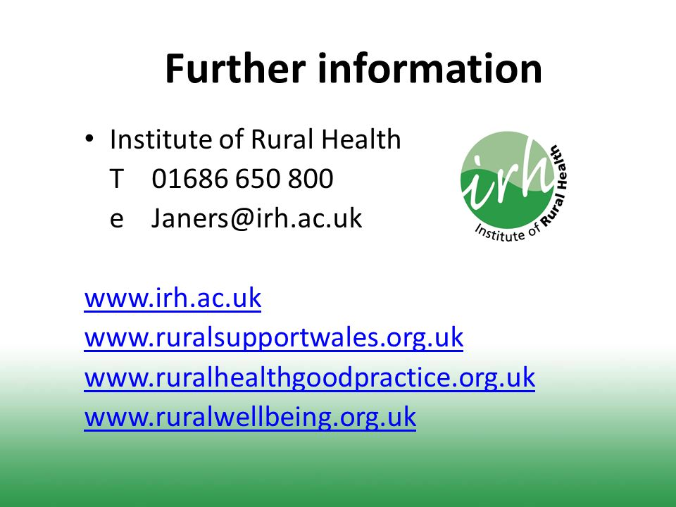 Further information Institute of Rural Health T 01686 650 800 e Janers@irh.ac.uk www.irh.ac.uk www.ruralsupportwales.org.uk www.ruralhealthgoodpractice.org.uk www.ruralwellbeing.org.uk
