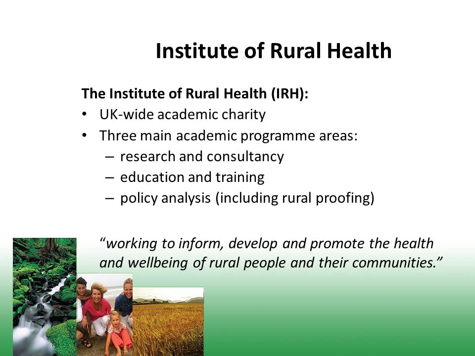 Institute of Rural Health The Institute of Rural Health (IRH): UK-wide academic charity Three main academic programme areas: – research and consultancy – education and training – policy analysis (including rural proofing) working to inform, develop and promote the health and wellbeing of rural people and their communities.