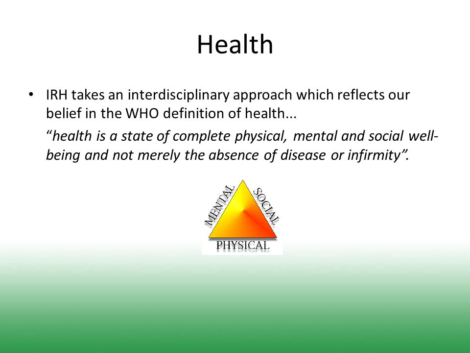 Health IRH takes an interdisciplinary approach which reflects our belief in the WHO definition of health...