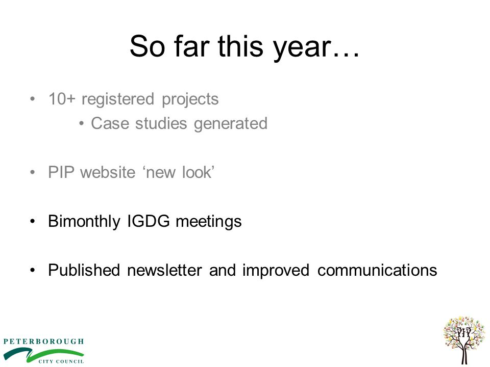So far this year… 10+ registered projects Case studies generated PIP website 'new look' Bimonthly IGDG meetings Published newsletter and improved comm