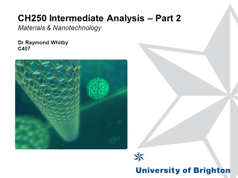 CH250 Intermediate Analysis – Part 2 Materials & Nanotechnology Dr Raymond Whitby C407