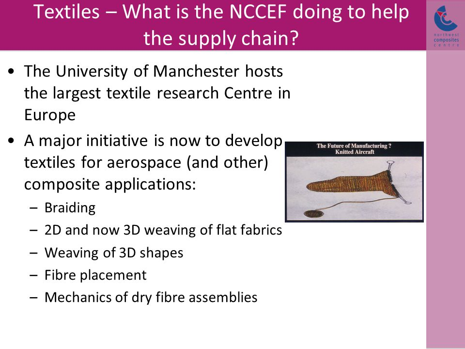 Textiles – What is the NCCEF doing to help the supply chain? The University of Manchester hosts the largest textile research Centre in Europe A major