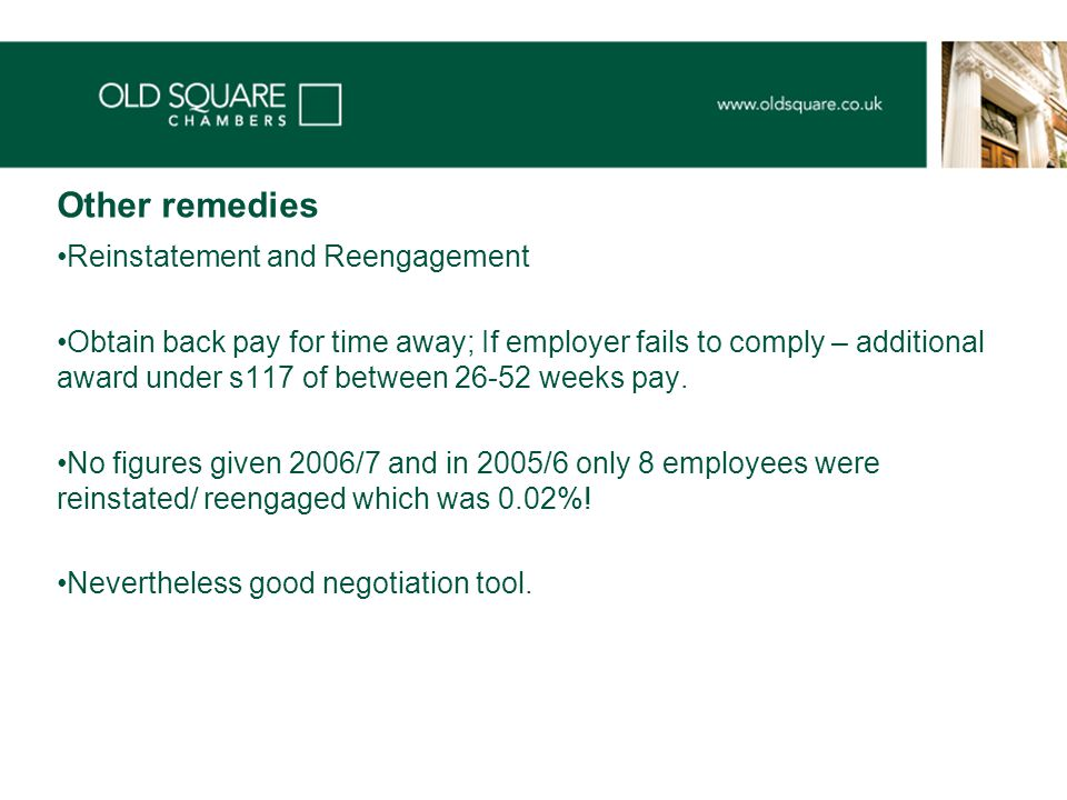 Other remedies Reinstatement and Reengagement Obtain back pay for time away; If employer fails to comply – additional award under s117 of between 26-52 weeks pay.