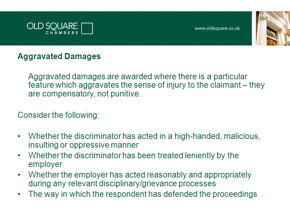 Aggravated Damages Aggravated damages are awarded where there is a particular feature which aggravates the sense of injury to the claimant – they are compensatory, not punitive.