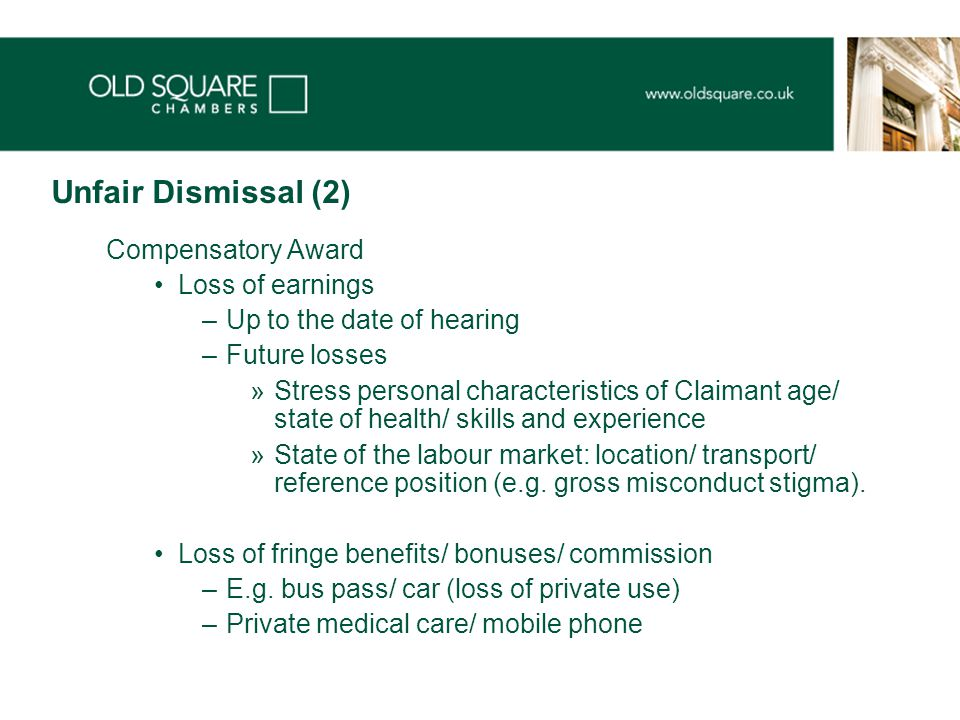 Unfair Dismissal (2) Compensatory Award Loss of earnings –Up to the date of hearing –Future losses »Stress personal characteristics of Claimant age/ state of health/ skills and experience »State of the labour market: location/ transport/ reference position (e.g.