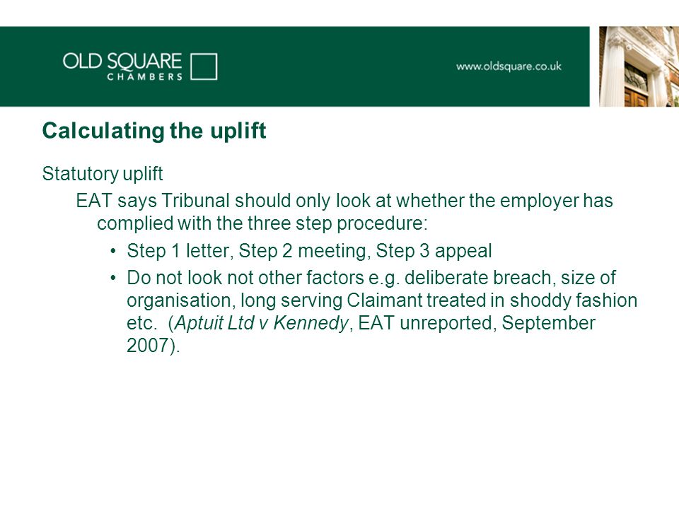 Calculating the uplift Statutory uplift EAT says Tribunal should only look at whether the employer has complied with the three step procedure: Step 1 letter, Step 2 meeting, Step 3 appeal Do not look not other factors e.g.