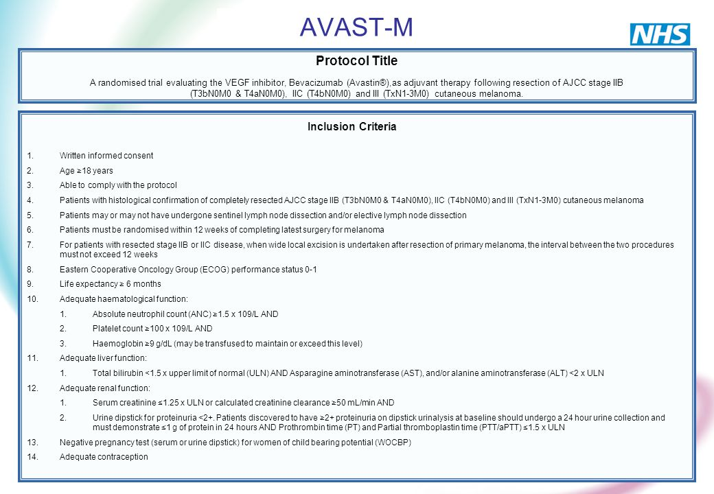 AVAST-M Protocol Title A randomised trial evaluating the VEGF inhibitor, Bevacizumab (Avastin®),as adjuvant therapy following resection of AJCC stage IIB (T3bN0M0 & T4aN0M0), IIC (T4bN0M0) and III (TxN1-3M0) cutaneous melanoma.