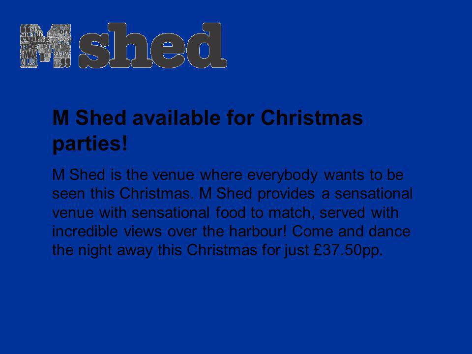 M Shed available for Christmas parties! M Shed is the venue where everybody wants to be seen this Christmas. M Shed provides a sensational venue with